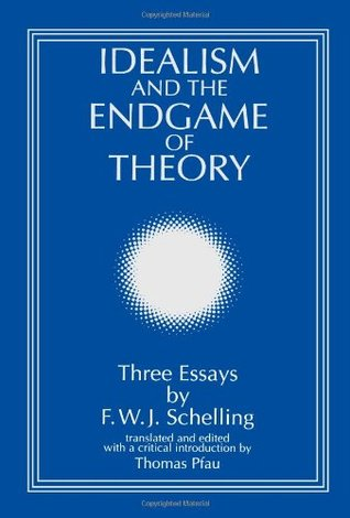 Idealism and the Endgame of Theory: Three Essays by F. W. J. Schelling