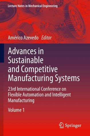 Advances in Sustainable and Competitive Manufacturing Systems: 23rd International Conference on Flexible Automation & Intelligent Manufacturing (Lecture Notes in Mechanical Engineering)