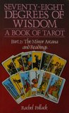 Seventy-Eight Degrees of Wisdom : A Book of Tarot : Part 2: The Minor Arcana and Readings