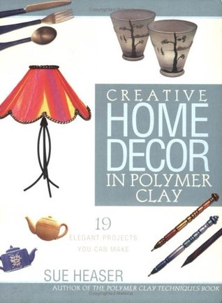 Creative Home Decor in Polymer Clay by Sue Heaser