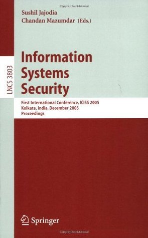 Information Systems Security: First International conference, ICISS 2005, Kolkata, India, December 19-21, 2005, Proceedings (Lecture Notes in Computer Science / Security and Cryptology)