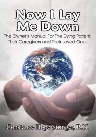 Now I Lay Me Down:The Owner's Manual For The Dying Patient, Their Caregivers and Their Loved Ones
