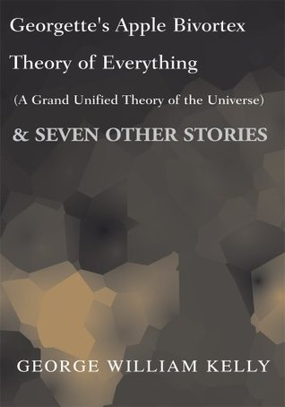 georgette-s-apple-bivortex-theory-of-everything-a-grand-unified-theory-of-the-universe-seven-other-stories