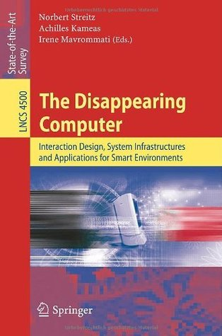 The Disappearing Computer: Interaction Design, System Infrastructures and Applications for Smart Environments (Lecture Notes in Computer Science / Information ... Applications, incl. Internet/Web, and HCI)