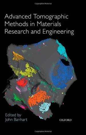 Advanced Tomographic Methods in Materials Research and Engineering (Monographs on the Physics and Chemistry of Materials)