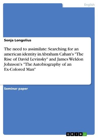"The need to assimilate: Searching for an american identity in Abraham Cahan's ""The Rise of David Levinsky"" and James Weldon Johnson's ""The Autobiography of an Ex-Colored Man"""