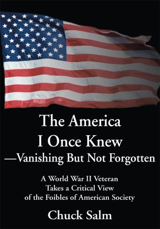 The America I Once Knew-Vanishing But Not Forgotten: A World War II Veteran Takes a Critical View of the Foibles of American Society