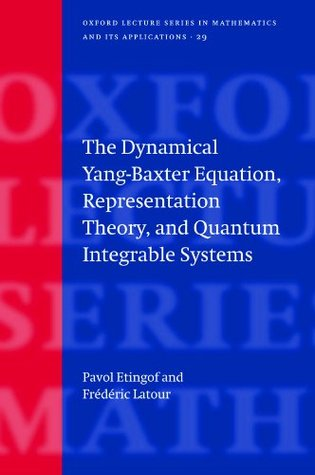 The Dynamical Yang-Baxter Equation, Representation Theory, and Quantum Integrable Systems (Oxford Lecture Series in Mathematics and Its Applications)