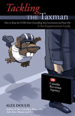 Tackling the Taxman : How to Keep the CRA from Controlling Your Investments and Your Life : A Tax Empowerment Guide