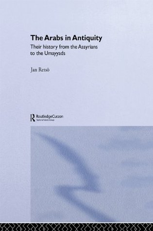 The Arabs in Antiquity: Their History from the Assyrians to the Umayyads (NIAS Monograph Series)