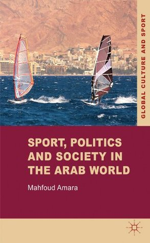 Sport, Politics and Society in the Arab World (Global Culture and Sport Series)