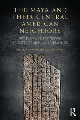 The Maya and Their Central American Neighbors: Settlement Patterns, Architecture, Hieroglyphic Texts, and Ceramics