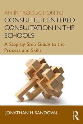 An Introduction to Consultee-Centered Consultation in the Schools: A Step-By-Step Guide to the Process and Skills
