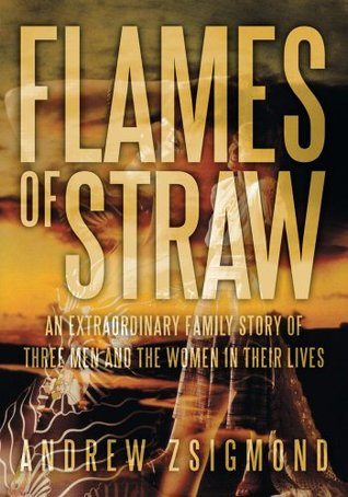 Flames of Straw:An extraordinary family story of three men and The Women in Their Lives