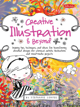 Creative Illustration & Beyond: Inspiring tips, techniques, and ideas for transforming doodled designs into whimsical artistic illustrations and mixed-media projects