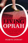 Living Oprah: My One-Year Experiment to Walk the Walk of the Queen of Ta lk