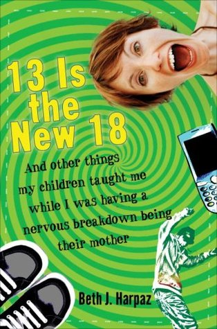 13 is the new 18 : and other things my children taught me while I was having a nervous breakdown being their mother