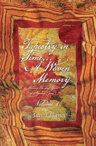 Tapestry in Time... A Woven Memory: Weaving The Lost Years of Ayeshua (Jesus) Vol. 1