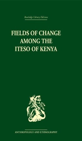 Fields of Change among the Iteso of Kenya (Routledge Library Editions: Anthropology and Ethnography)