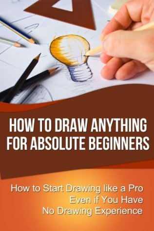 How to Draw Anything for Absolute Beginners: How to Start Drawing like a Pro Even if You Have No Drawing Experience