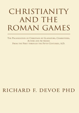 Christianity and the Roman Games: The Paganization of Christians by Gladiators, Charioteers, Actors and Actresses From the First through the Fifth Centuries, A.D.