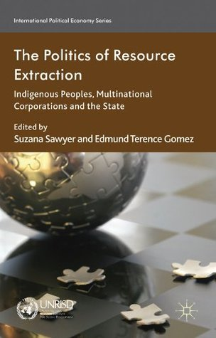 The Politics of Resource Extraction: Indigenous Peoples, Multinational Corporations and the State (International Political Economy Series)