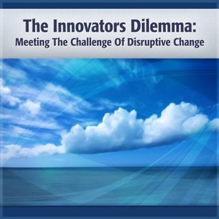 The Innovator's Dilemma: Meeting the Challenge of Disruptive Change