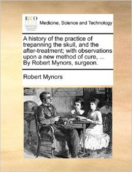 A History of the Practice of Trepanning the Skull, And the After-Treatment, With Observations Upon A New Method Of Cure