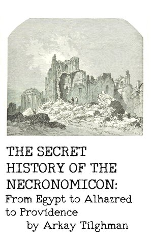 The Secret History of the Necronomicon by Arkay Tilghman