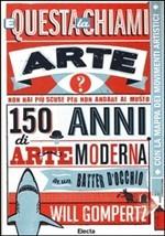 E questa la chiami arte? 150 anni di arte moderna in un batter d'occhio