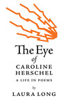 The Eye of Caroline Herschel: A Life in Poems