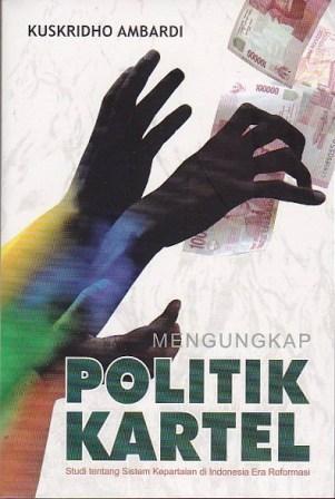 Mengungkap Politik Kartel: Studi tentang Sistem Kepartaian di Indonesia Era Reformasi