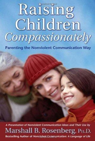 Raising Children Compassionately: Parenting the Nonviolent Communication Way