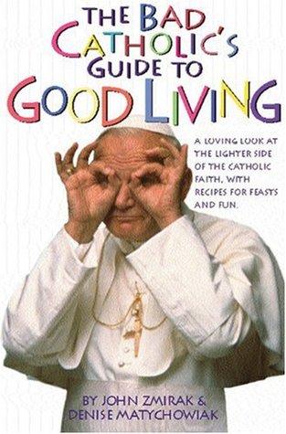 The Bad Catholic's Guide to Good Living by John Zmirak