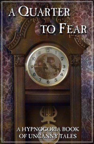 A Quarter To Fear - A Hypnogoria Book of Uncanny Tales (The Hypnogoria Book of Uncanny Tales)