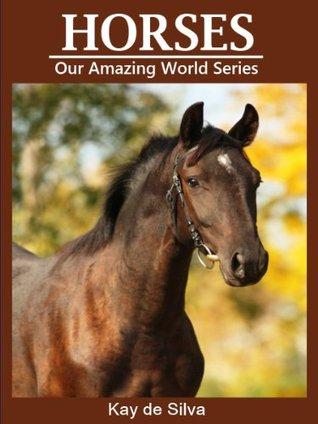 Horses: Amazing Pictures & Fun Facts on Animals in Nature (Our Amazing World Series Book 2)