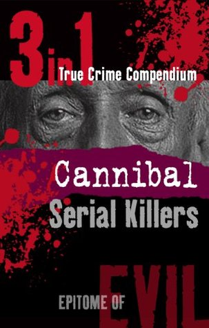 Cannibal Serial Killers (3-in-1 True Crime Compendium) (Epitome of Evil)