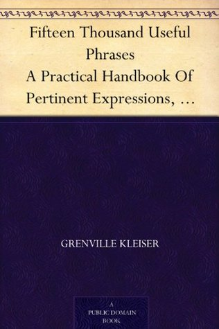 Fifteen Thousand Useful Phrases A Practical Handbook Of Pertinent Expressions, Striking Similes, Literary, Commercial, Conversational, And Oratorical Terms, ... Persons Who Read, Write, And Speak English