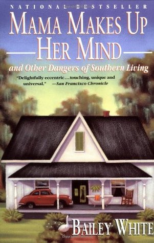 Mama Makes Up Her Mind and Other Dangers of Southern Living by Bailey White