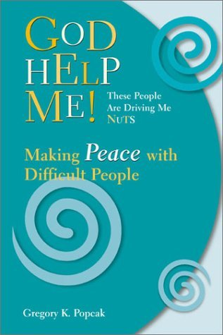 God Help Me! These People Are Driving Me Nuts: Making Peace with Difficult People