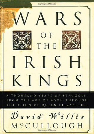 Wars of the Irish Kings: A Thousand Years of Struggle, from the Age of Myth through the Reign of Queen Elizabeth I - David Willis McCullough