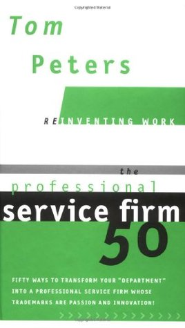 "The Professional Service Firm50 (Reinventing Work): Fifty Ways to Transform Your ""Department"" into a Professional Service Firm Whose Trademarks are Passion and Innovation!"