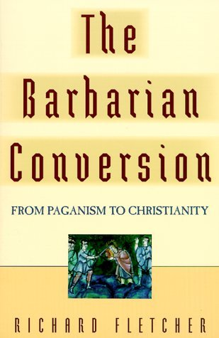 The Barbarian Conversion by Richard Fletcher