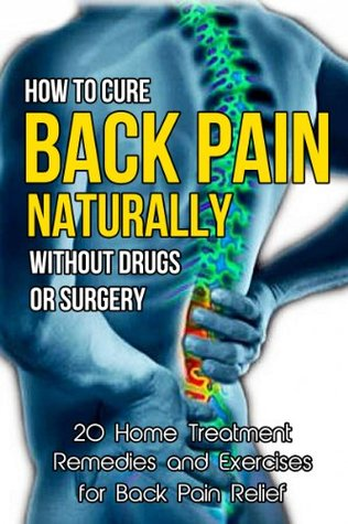 How to Cure Back Pain Naturally Without Drugs or Surgery: 20 Home Treatment Remedies and Exercises for Back Pain Relief