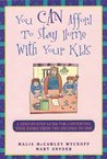 You Can Afford to Stay at Home with the Kids: A Step-By-Step Guide for Converting Your Family from Two Incomes to One