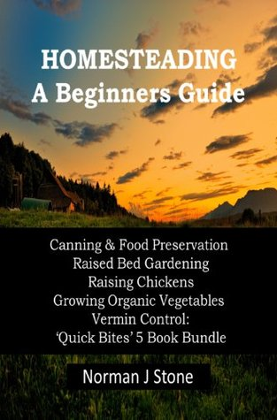 Homesteading - Self Sufficiency. A Beginners Guide: Canning & Food Preservation; Raised Bed Gardening; Raising Chickens; Growing Organic Vegetables; Vermin ... Bites' 5 Book Bundle