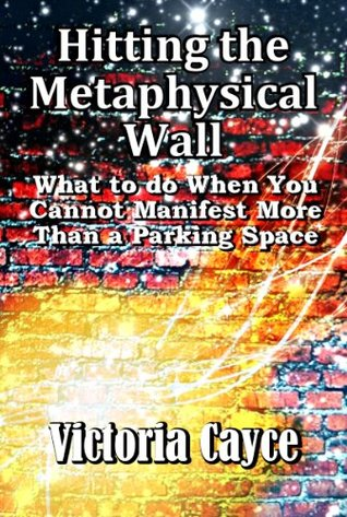 Hitting the Metaphysical Wall: What to do When You Can't Seem to Manifest More Than a Parking Space. (Life Lessons 101)