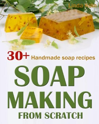 Soap Making From Scratch: 30+ Handmade Soap Recipes and Tips. Complete Beginner's Guide to Handmade Soaps (Soap Making Book)
