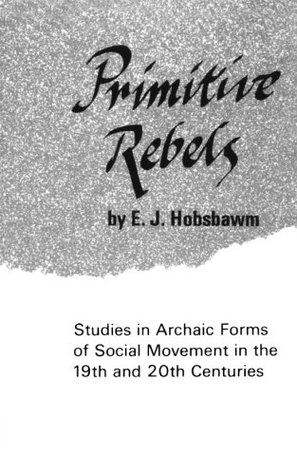 Primitive Rebels, Studies in Archaic Forms of Social Movement... by Eric Hobsbawm