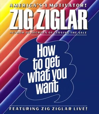 How to Get What You Want by Zig Ziglar
